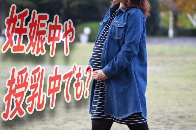 妊娠中授乳中でも?