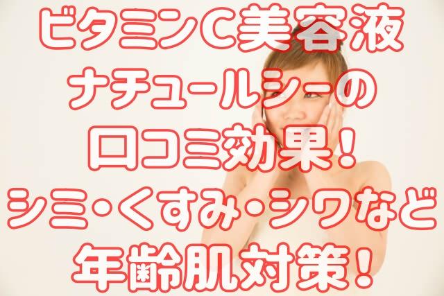 ビタミンC美容液ナチュールシーの口コミ効果!シミ・くすみ・シワなど年齢肌対策!