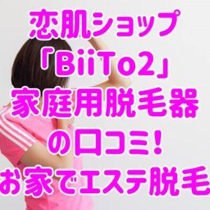 恋肌ショップ「BiiTo2」家庭用脱毛器の口コミ!お家でエステ脱毛